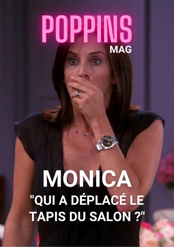 Friends Monica Geller qui a déplacé le tapis du salon Poppins Mag
